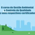 O curso de Gestão Ambiental e Controle de Qualidade e seus respectivos certificados
